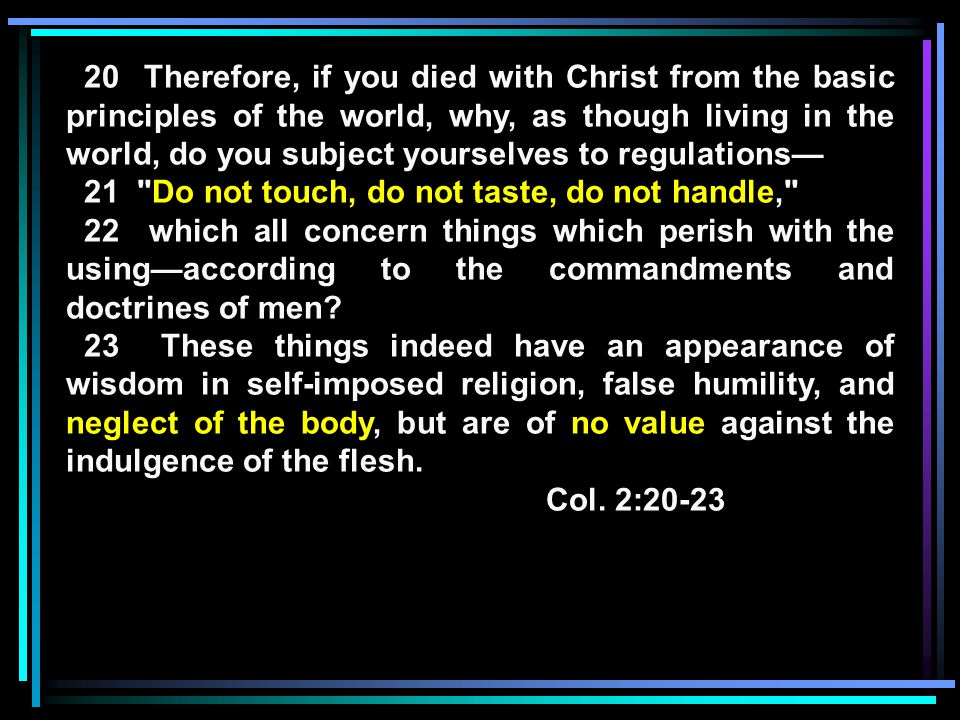 20 Therefore, if you died with Christ from the basic principles of the world, why, as though living in the world, do you subject yourselves to regulations— 21 Do not touch, do not taste, do not handle, 22 which all concern things which perish with the using—according to the commandments and doctrines of men.