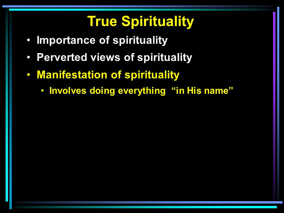 True Spirituality Importance of spirituality Perverted views of spirituality Manifestation of spirituality Involves doing everything in His name