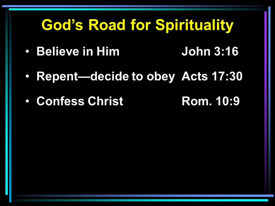 God's Road for Spirituality Believe in HimJohn 3:16 Repent—decide to obeyActs 17:30 Confess ChristRom.