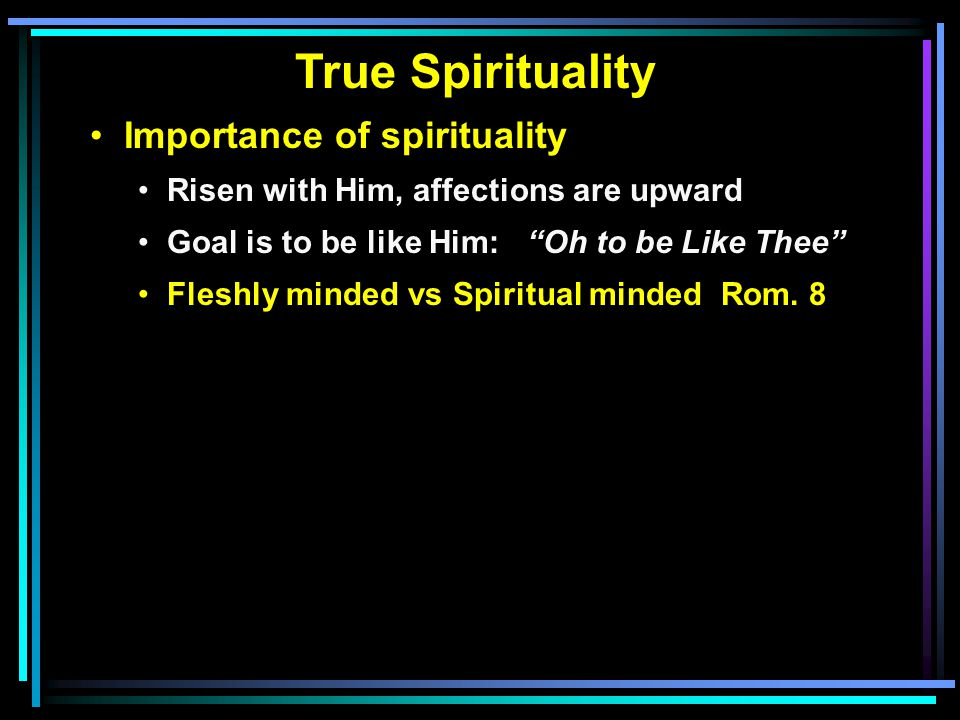 True Spirituality Importance of spirituality Risen with Him, affections are upward Goal is to be like Him: Oh to be Like Thee Fleshly minded vs Spiritual minded Rom.