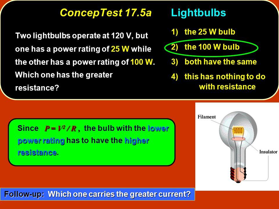 P = V 2 / R, lower power ratinghigher resistance Since P = V 2 / R, the bulb with the lower power rating has to have the higher resistance. ConcepTest