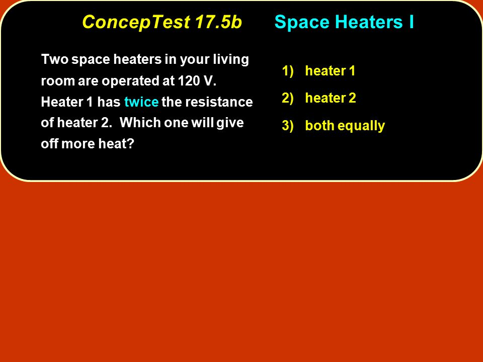 ConcepTest 17.5bSpace Heaters I Two space heaters in your living room are operated at 120 V. Heater 1 has twice the resistance of heater 2. Which one