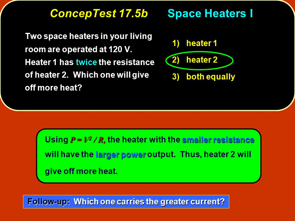 P = V 2 / R, smaller resistance larger power Using P = V 2 / R, the heater with the smaller resistance will have the larger power output. Thus, heater