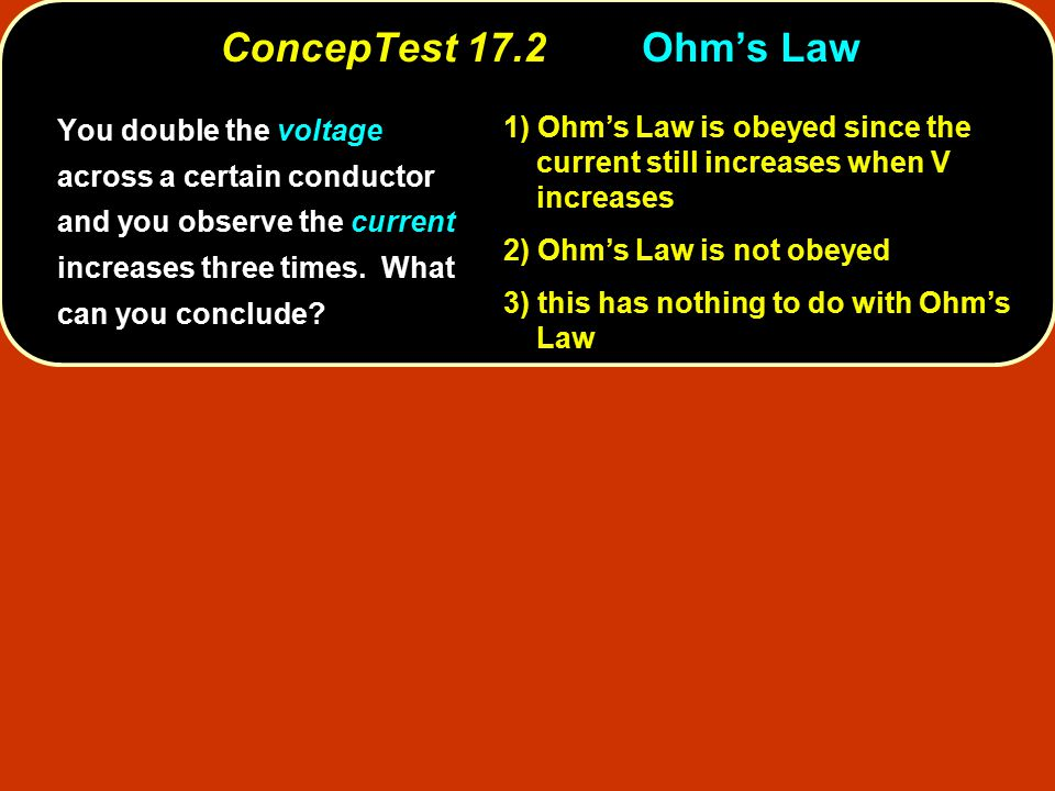 Ohm's Law is obeyed since the current still increases when V increases 1) Ohm's Law is obeyed since the current still increases when V increases Ohm's Law is not obeyed 2) Ohm's Law is not obeyed this has nothing to do with Ohm's Law 3) this has nothing to do with Ohm's Law V = I R linear Ohm's Law, V = I R, states that the relationship between voltage and current is linear.