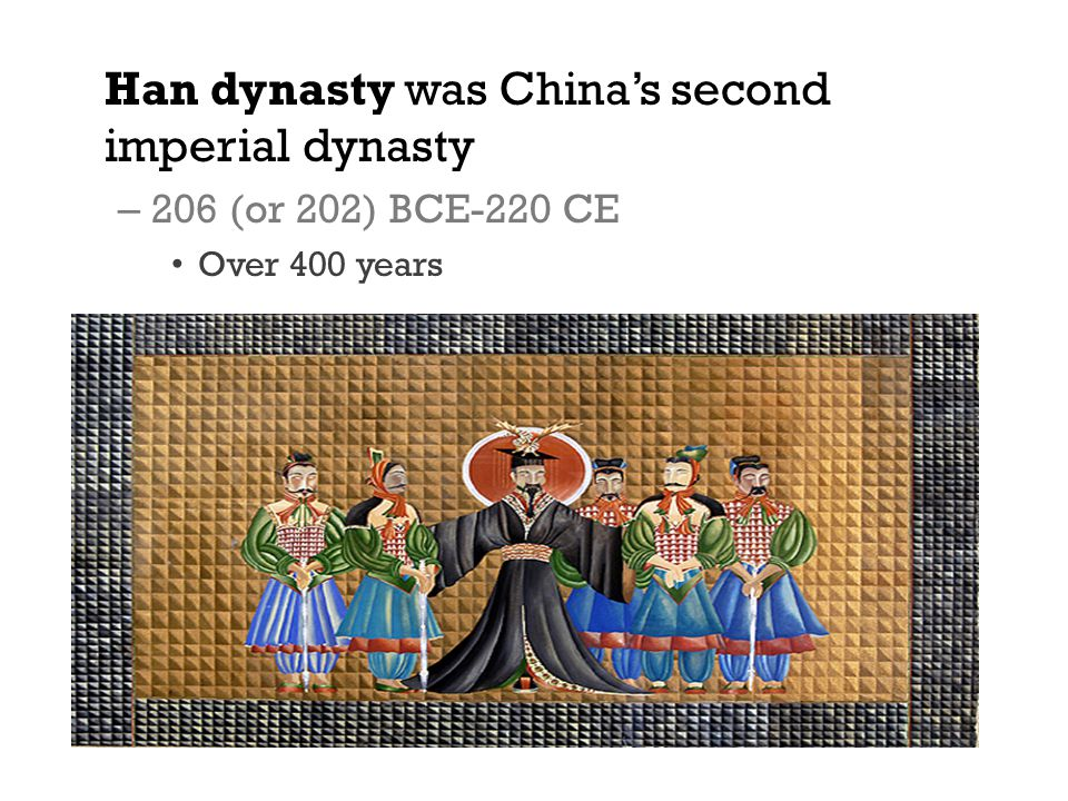 Han dynasty was China's second imperial dynasty – 206 (or 202) BCE-220 CE Over 400 years