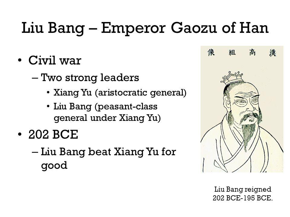 Liu Bang – Emperor Gaozu of Han Civil war – Two strong leaders Xiang Yu (aristocratic general) Liu Bang (peasant-class general under Xiang Yu) 202 BCE – Liu Bang beat Xiang Yu for good Liu Bang reigned 202 BCE-195 BCE.