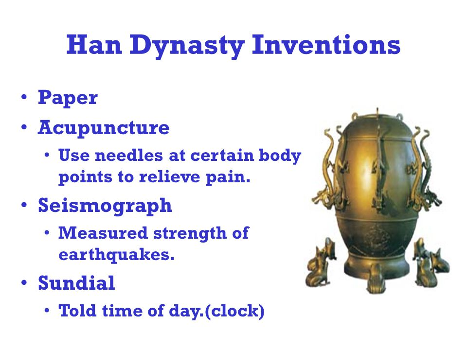 Han Dynasty Inventions Paper Acupuncture Use needles at certain body points to relieve pain.