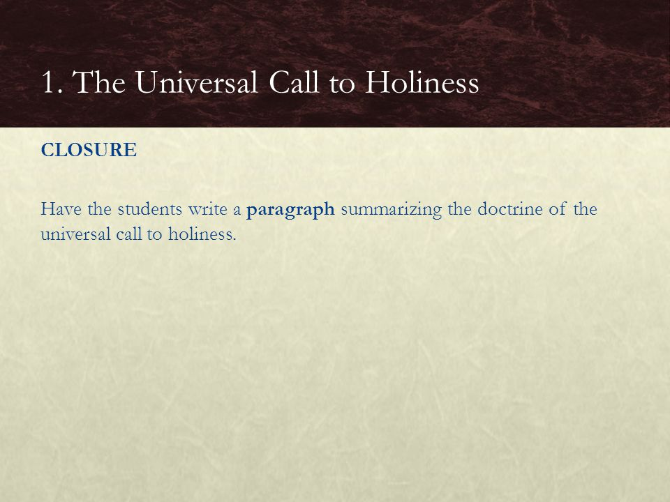 CLOSURE Have the students write a paragraph summarizing the doctrine of the universal call to holiness.