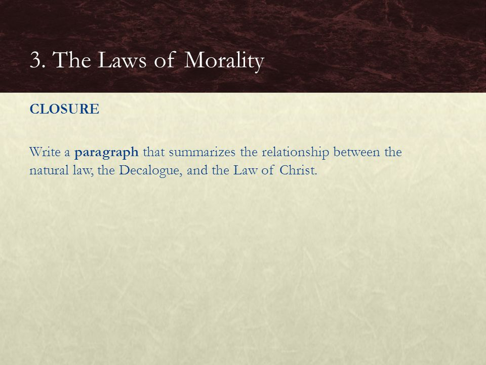 CLOSURE Write a paragraph that summarizes the relationship between the natural law, the Decalogue, and the Law of Christ.