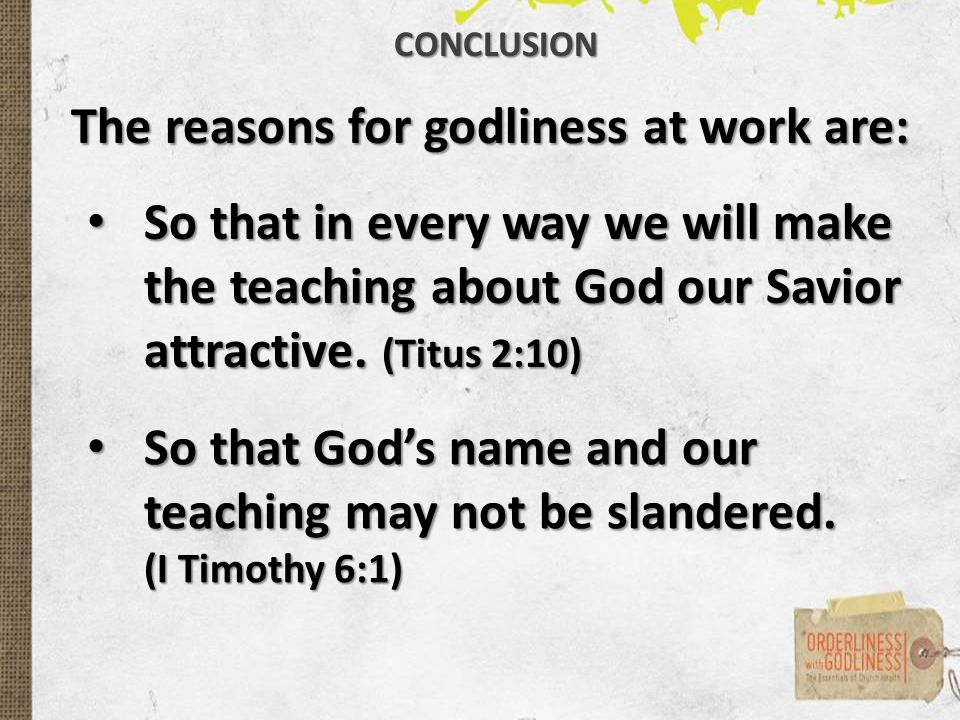 The reasons for godliness at work are: CONCLUSION So that in every way we will make the teaching about God our Savior attractive.