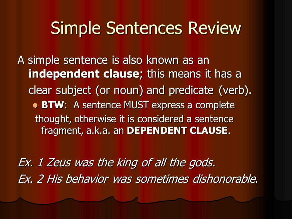 Simple Sentences Review A simple sentence is also known as an independent clause; this means it has a clear subject (or noun) and predicate (verb). BT