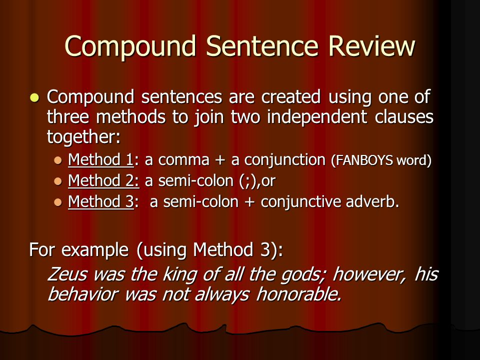 Compound Sentence Review Compound sentences are created using one of three methods to join two independent clauses together: Compound sentences are cr