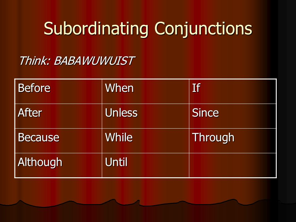 Subordinating Conjunctions Think: BABAWUWUIST BeforeWhenIf AfterUnlessSince BecauseWhileThrough AlthoughUntil