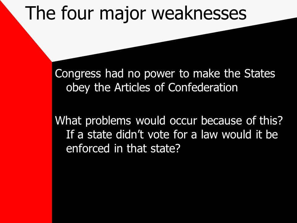 The four major weaknesses Congress had no power to make the States obey the Articles of Confederation What problems would occur because of this.
