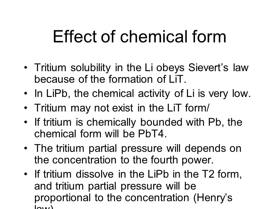 Effect of chemical form Tritium solubility in the Li obeys Sievert's law because of the formation of LiT. In LiPb, the chemical activity of Li is very