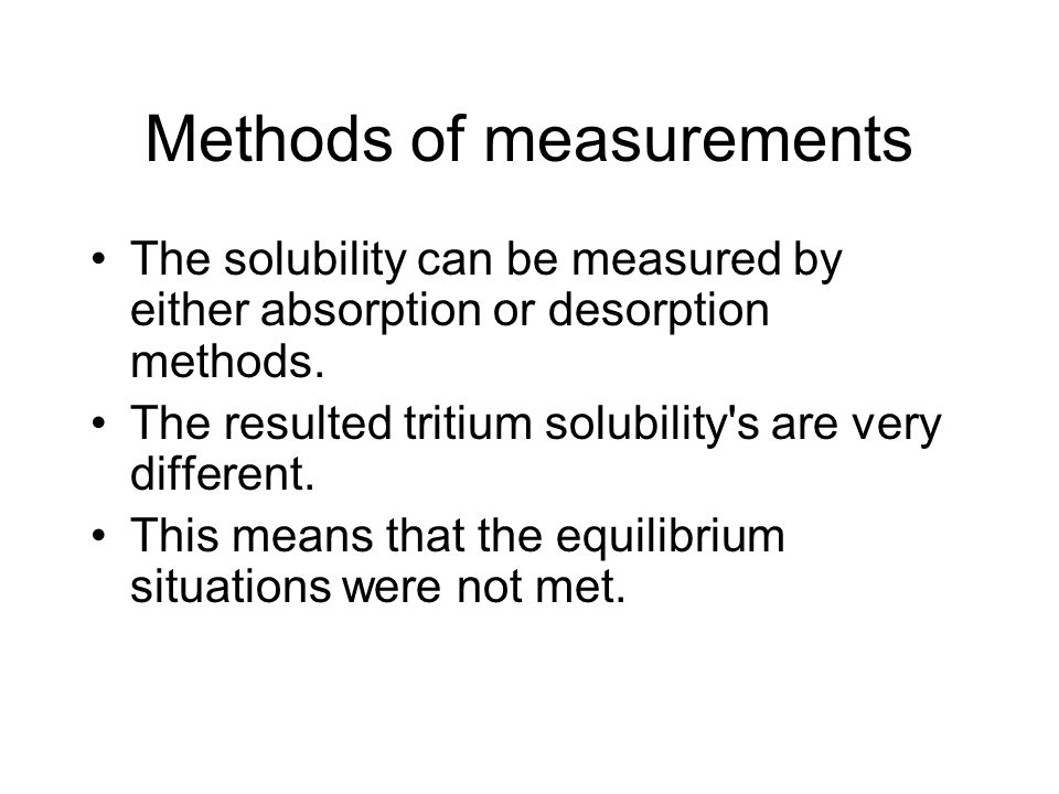 Methods of measurements The solubility can be measured by either absorption or desorption methods. The resulted tritium solubility's are very differen