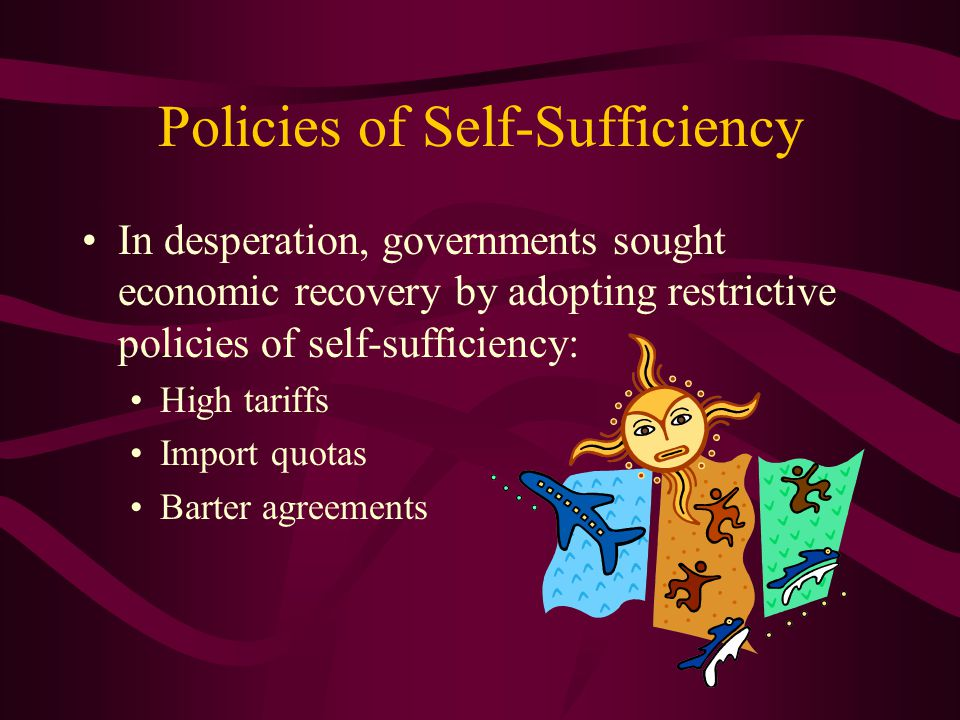 Policies of Self-Sufficiency In desperation, governments sought economic recovery by adopting restrictive policies of self-sufficiency: High tariffs Import quotas Barter agreements