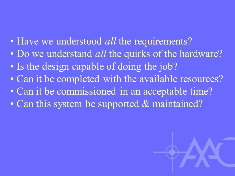 Have we understood all the requirements? Do we understand all the quirks of the hardware? Is the design capable of doing the job? Can it be completed