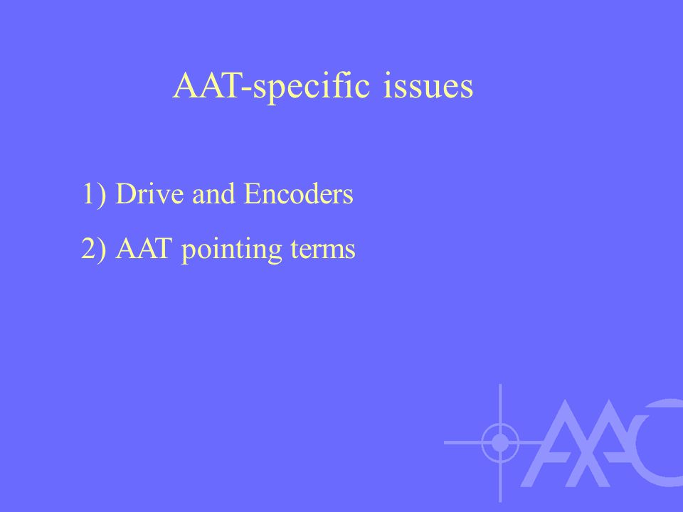 1)Drive and Encoders 2)AAT pointing terms AAT-specific issues