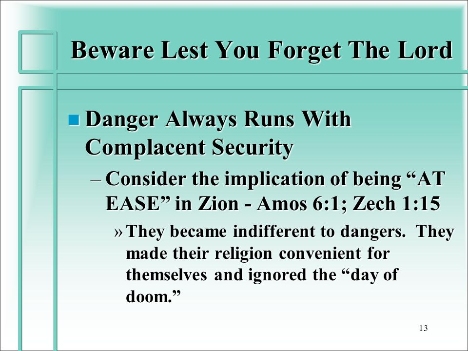 Beware Lest You Forget The Lord n Danger Always Runs With Complacent Security –Consider the implication of being AT EASE in Zion - Amos 6:1; Zech 1:15 »They became indifferent to dangers.