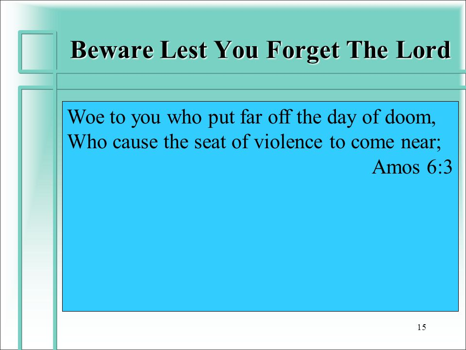 Beware Lest You Forget The Lord 15 Woe to you who put far off the day of doom, Who cause the seat of violence to come near; Amos 6:3