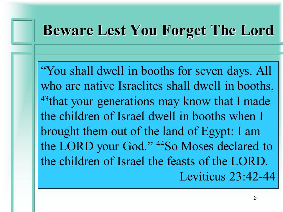 "Beware Lest You Forget The Lord 24 ""You shall dwell in booths for seven days. All who are native Israelites shall dwell in booths, 43 that your genera"