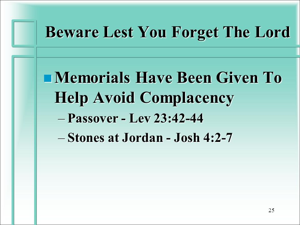 Beware Lest You Forget The Lord n Memorials Have Been Given To Help Avoid Complacency –Passover - Lev 23:42-44 –Stones at Jordan - Josh 4:2-7 25