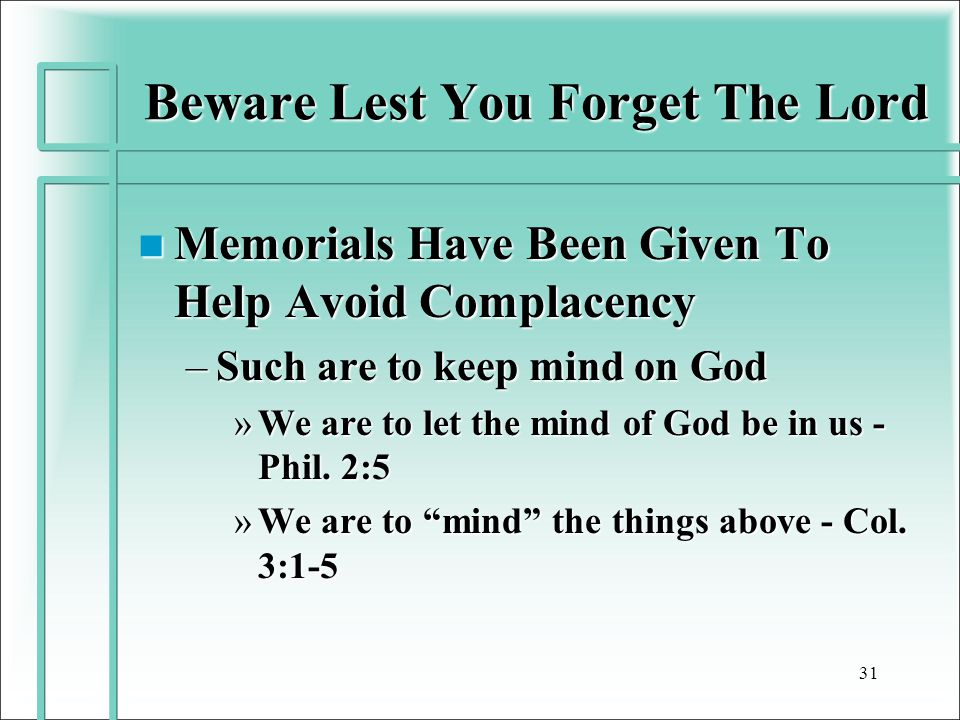 Beware Lest You Forget The Lord n Memorials Have Been Given To Help Avoid Complacency –Such are to keep mind on God »We are to let the mind of God be