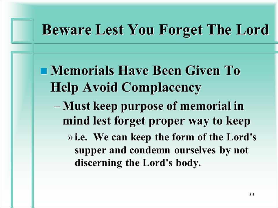 Beware Lest You Forget The Lord n Memorials Have Been Given To Help Avoid Complacency –Must keep purpose of memorial in mind lest forget proper way to keep »i.e.
