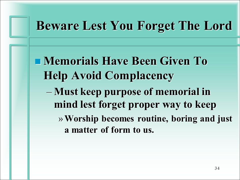 Beware Lest You Forget The Lord n Memorials Have Been Given To Help Avoid Complacency –Must keep purpose of memorial in mind lest forget proper way to