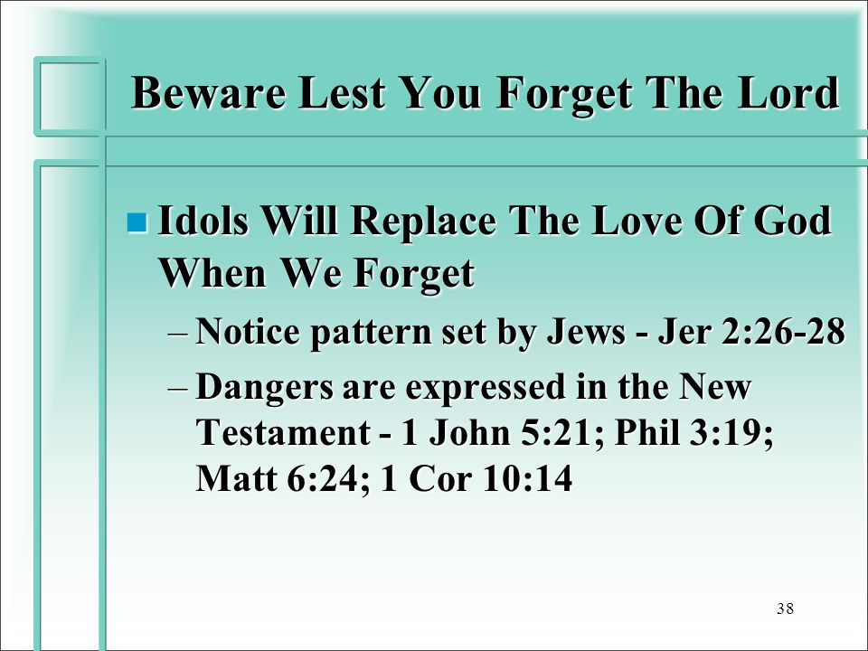 Beware Lest You Forget The Lord n Idols Will Replace The Love Of God When We Forget –Notice pattern set by Jews - Jer 2:26-28 –Dangers are expressed in the New Testament - 1 John 5:21; Phil 3:19; Matt 6:24; 1 Cor 10:14 38