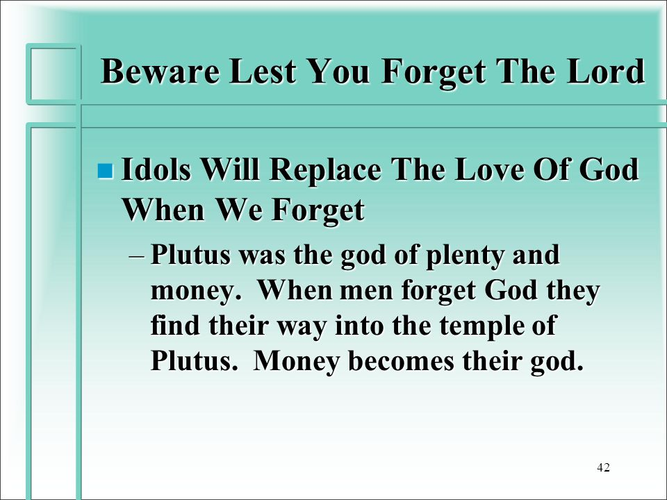 Beware Lest You Forget The Lord n Idols Will Replace The Love Of God When We Forget –Plutus was the god of plenty and money.