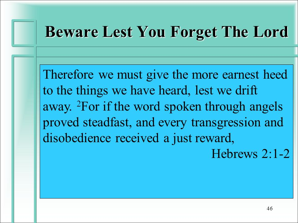 Beware Lest You Forget The Lord 46 Therefore we must give the more earnest heed to the things we have heard, lest we drift away.