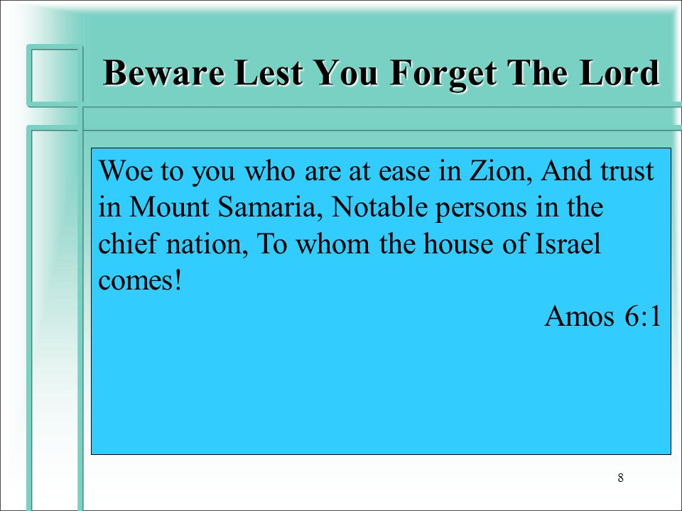 Beware Lest You Forget The Lord 8 Woe to you who are at ease in Zion, And trust in Mount Samaria, Notable persons in the chief nation, To whom the house of Israel comes.