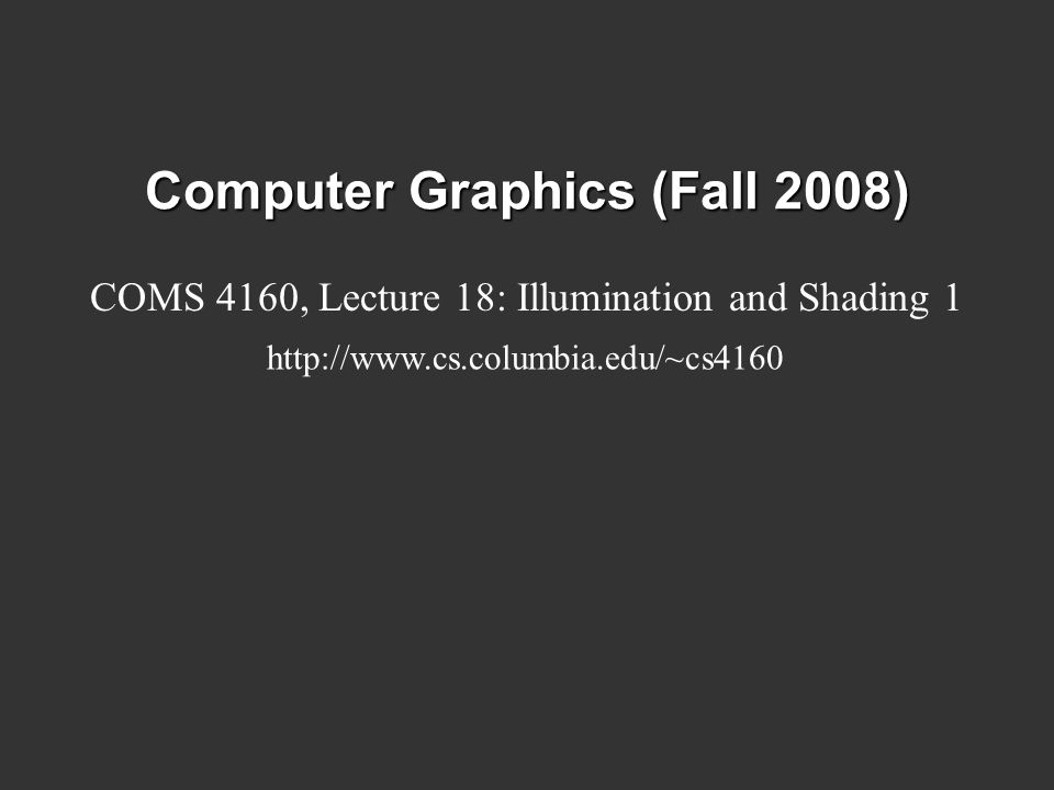 Computer Graphics (Fall 2008) COMS 4160, Lecture 18: Illumination and Shading 1 http://www.cs.columbia.edu/~cs4160