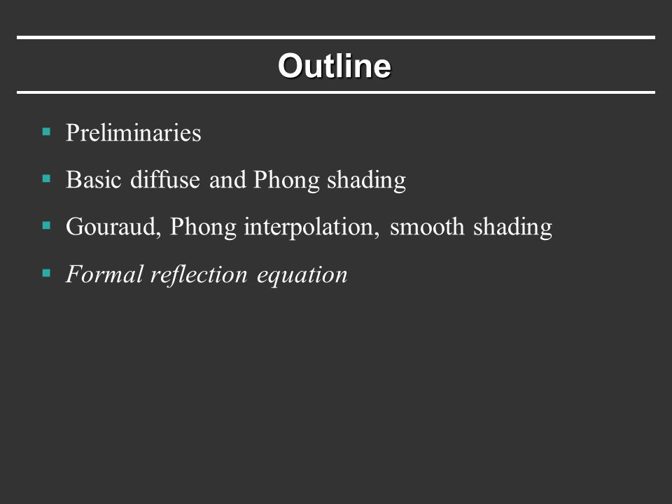 Outline  Preliminaries  Basic diffuse and Phong shading  Gouraud, Phong interpolation, smooth shading  Formal reflection equation