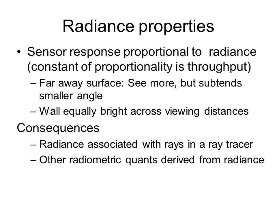 Radiance properties Sensor response proportional to radiance (constant of proportionality is throughput) –Far away surface: See more, but subtends sma