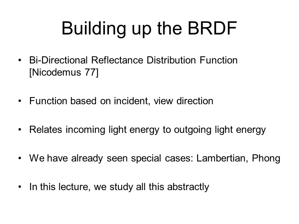 Building up the BRDF Bi-Directional Reflectance Distribution Function [Nicodemus 77] Function based on incident, view direction Relates incoming light