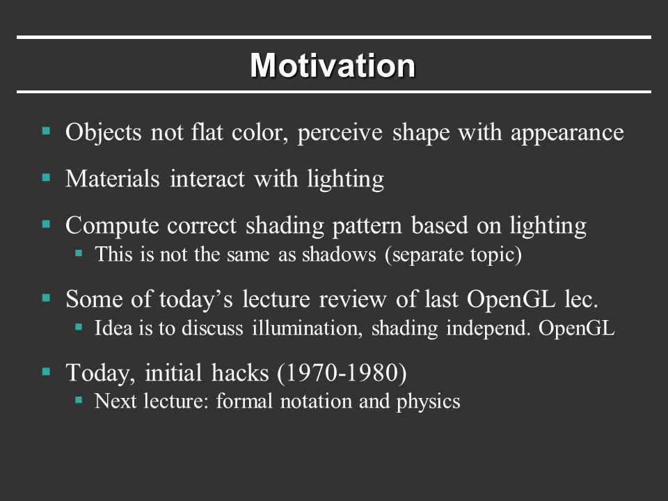 Linear Relationship of Light  Light energy is simply sum of all contributions  Terms can be calculated separately and later added:  multiple light sources  multiple interactions (diffuse, specular, more later)  multiple colors (R-G-B, or per wavelength)