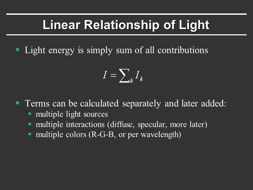 Linear Relationship of Light  Light energy is simply sum of all contributions  Terms can be calculated separately and later added:  multiple light