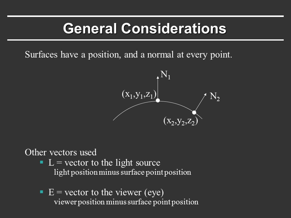 General Considerations Surfaces have a position, and a normal at every point. Other vectors used  L = vector to the light source light position minus