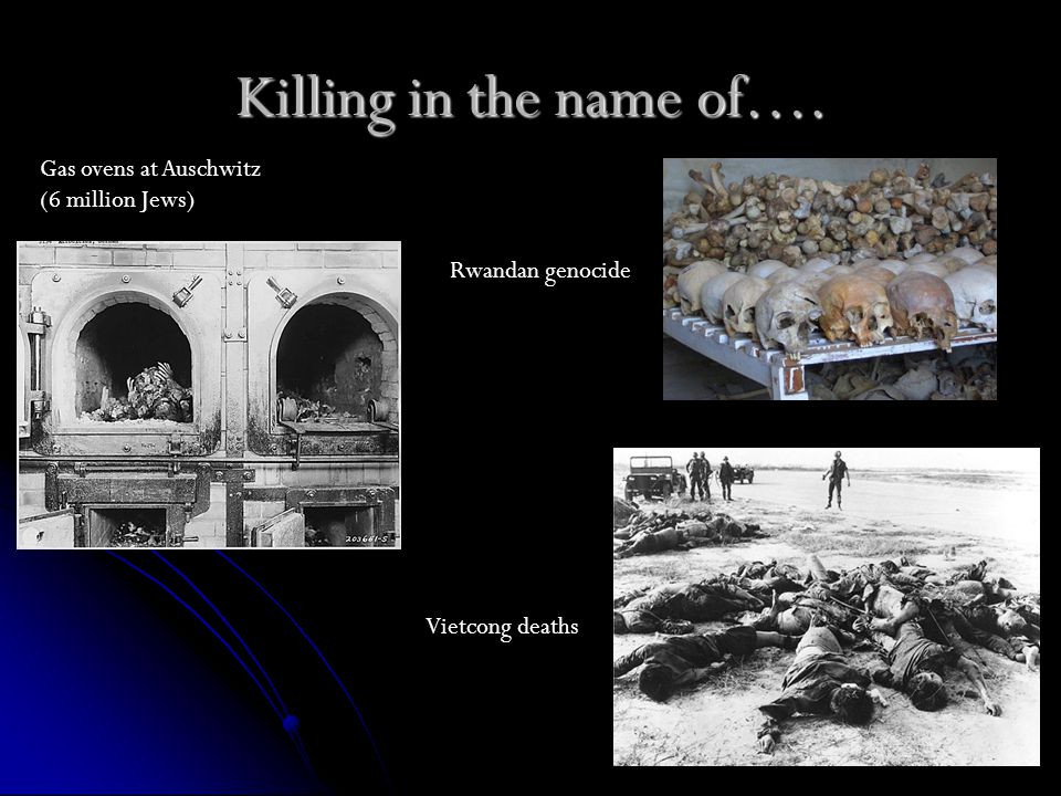 Killing in the name of…. Gas ovens at Auschwitz (6 million Jews) Rwandan genocide Vietcong deaths