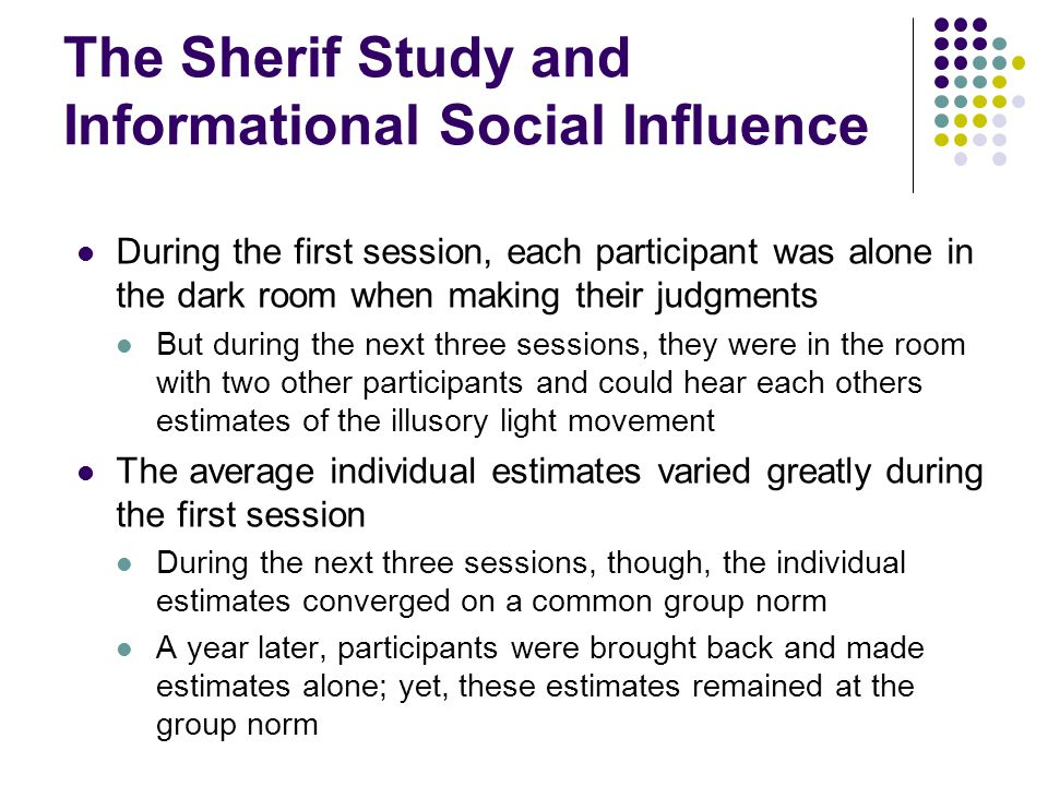 The Sherif Study and Informational Social Influence This pattern of results suggests the impact of informational social influence, which is influence that stems from our desire to be correct in situations in which the correct action of judgment is uncertain and we need information When a task is ambiguous or difficult and we want to be correct, we look to others for information For instance, when visiting a foreign culture, it is usually a good idea to watch how the people living in that culture behave in various situations because they provide information to outsiders on how to behave in that culture