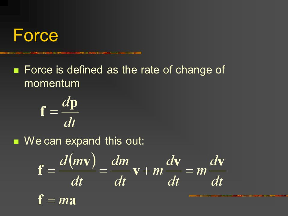 Force Force is defined as the rate of change of momentum We can expand this out: