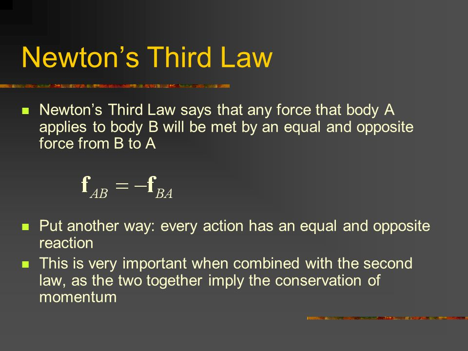 Newton's Third Law Newton's Third Law says that any force that body A applies to body B will be met by an equal and opposite force from B to A Put ano