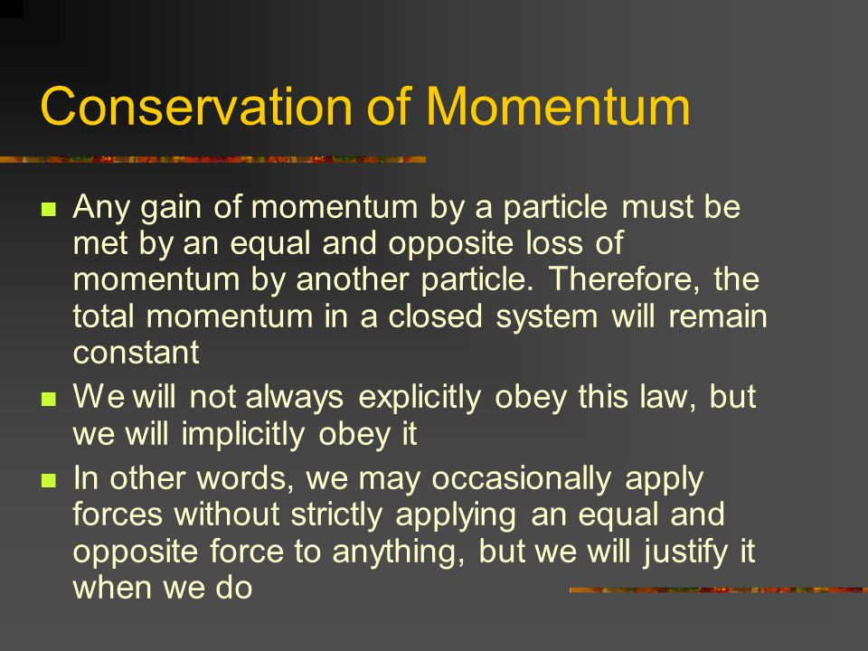Conservation of Momentum Any gain of momentum by a particle must be met by an equal and opposite loss of momentum by another particle. Therefore, the