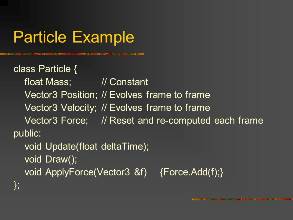 Particle Example class Particle { float Mass;// Constant Vector3 Position;// Evolves frame to frame Vector3 Velocity;// Evolves frame to frame Vector3
