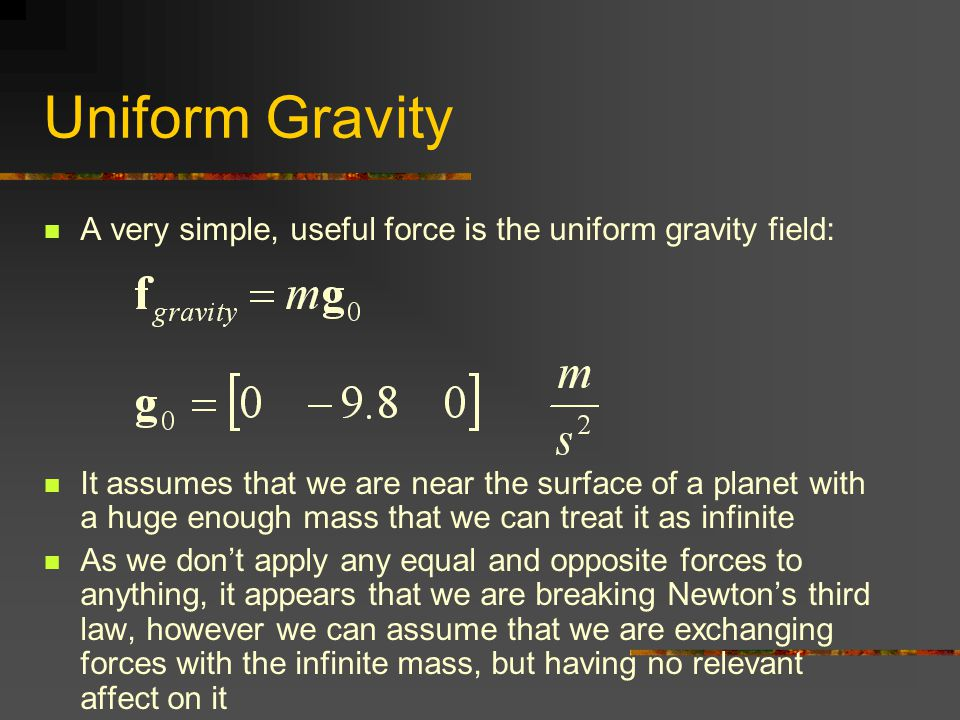 Uniform Gravity A very simple, useful force is the uniform gravity field: It assumes that we are near the surface of a planet with a huge enough mass