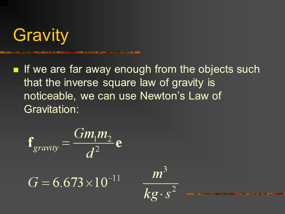 Gravity If we are far away enough from the objects such that the inverse square law of gravity is noticeable, we can use Newton's Law of Gravitation: