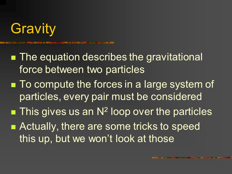 Gravity The equation describes the gravitational force between two particles To compute the forces in a large system of particles, every pair must be